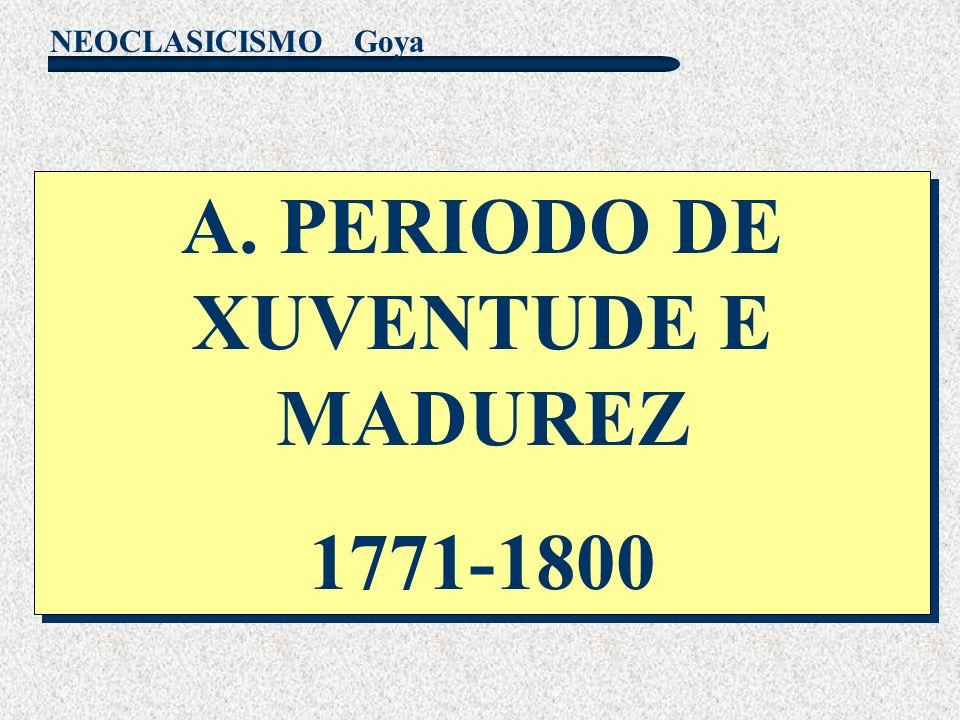 NEOCLASICISMO Goya A. PERIODO DE XUVENTUDE E MADUREZ 1771-1800 A. PERIODO DE XUVENTUDE E MADUREZ 1771-1800