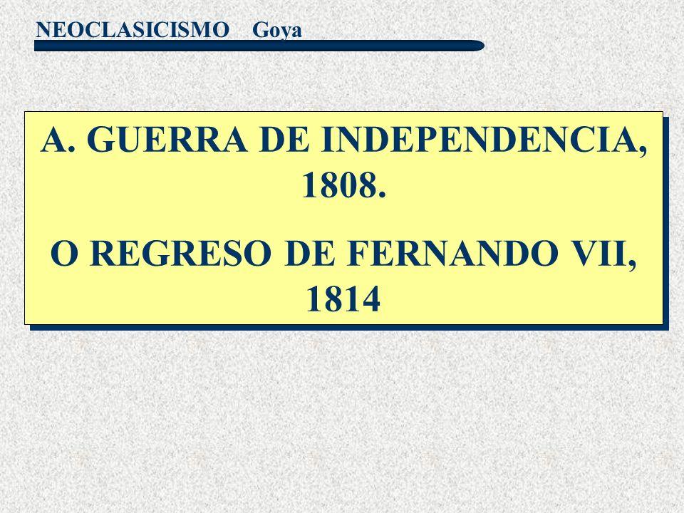 NEOCLASICISMO Goya A. GUERRA DE INDEPENDENCIA, 1808. O REGRESO DE FERNANDO VII, 1814 A. GUERRA DE INDEPENDENCIA, 1808. O REGRESO DE FERNANDO VII, 1814