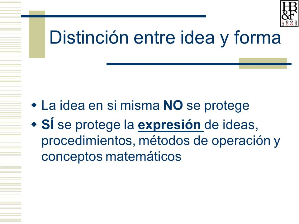 Distinción entre idea y forma La idea en si misma NO se protege SÍ se protege la expresión de ideas, procedimientos, métodos de operación y conceptos matemáticos