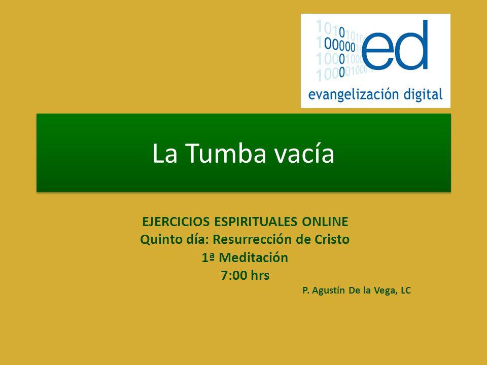La Tumba vacía EJERCICIOS ESPIRITUALES ONLINE Quinto día: Resurrección de Cristo 1ª Meditación 7:00 hrs P. Agustín De la Vega, LC