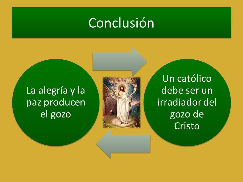 Conclusión La alegría y la paz producen el gozo Un católico debe ser un irradiador del gozo de Cristo