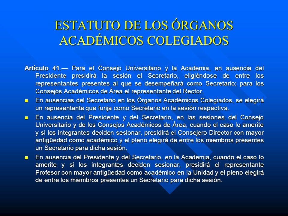 ESTATUTO DE LOS ÓRGANOS ACADÉMICOS COLEGIADOS Secretaría de las sesiones Artículo 40.- Los Órganos Académicos Colegiados contarán con un Secretario, d