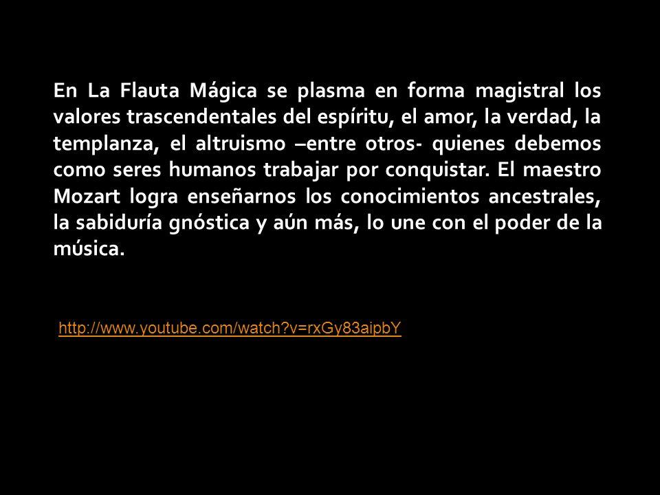 En La Flauta Mágica se plasma en forma magistral los valores trascendentales del espíritu, el amor, la verdad, la templanza, el altruismo –entre otros- quienes debemos como seres humanos trabajar por conquistar.