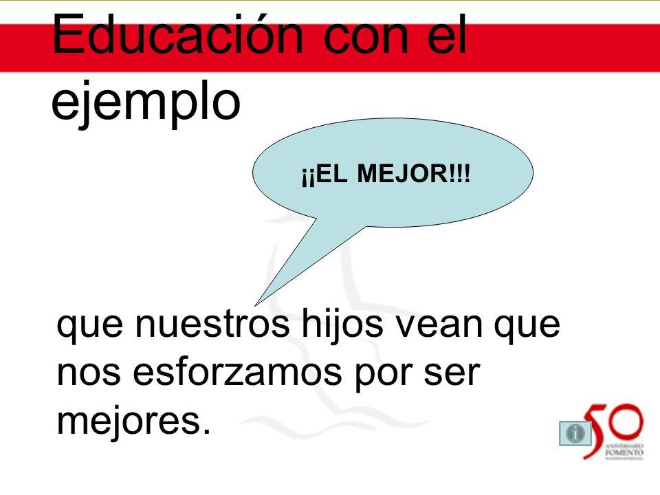 Educación con el ejemplo que nuestros hijos vean que nos esforzamos por ser mejores. ¡¡EL MEJOR!!!