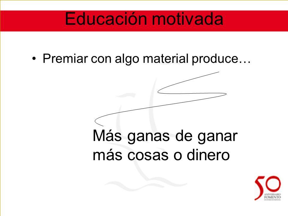 Educación motivada Premiar con algo material produce… Más ganas de ganar más cosas o dinero