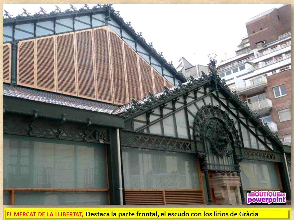 EL MERCAT DE LA LLIBERTAT, construido en 1888, es de estilo modernista. Consta de tres naves de estructura metálica, de planta rectangular. La ornamen