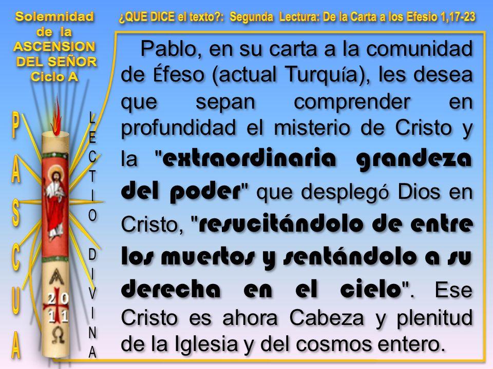 Pablo, en su carta a la comunidad de É feso (actual Turqu í a), les desea que sepan comprender en profundidad el misterio de Cristo y la extraordinaria grandeza del poder que despleg ó Dios en Cristo, resucitándolo de entre los muertos y sentándolo a su derecha en el cielo .