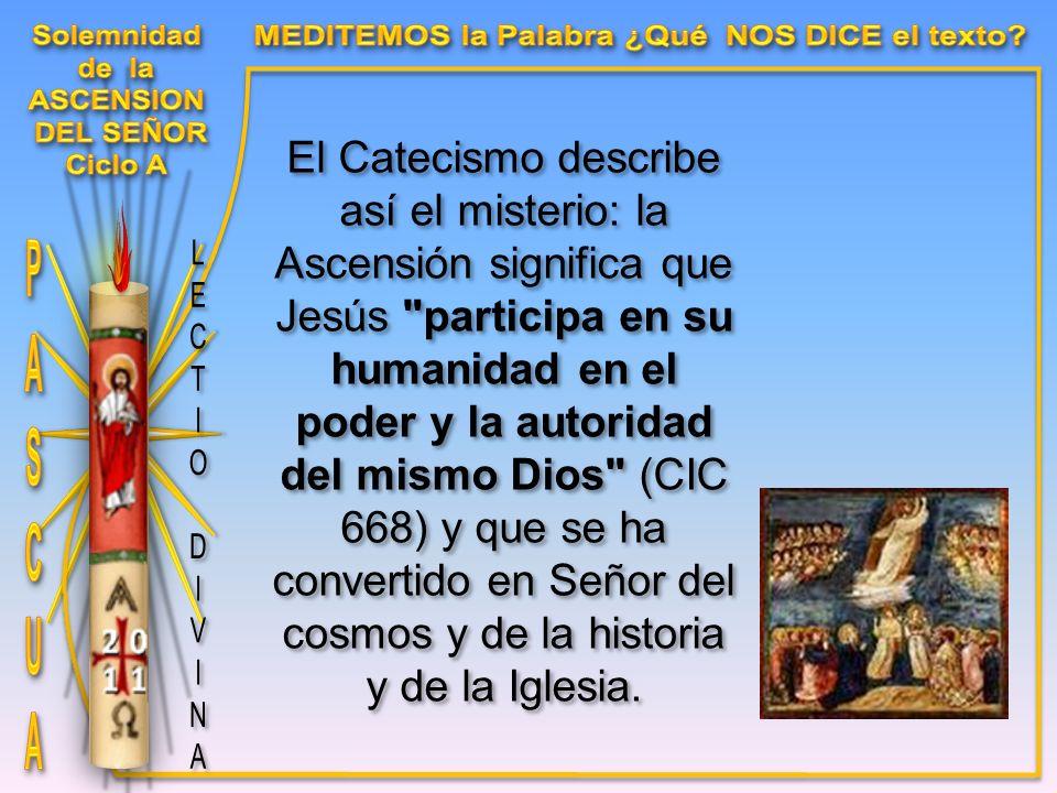 El Catecismo describe así el misterio: la Ascensión significa que Jesús participa en su humanidad en el poder y la autoridad del mismo Dios (CIC 668) y que se ha convertido en Señor del cosmos y de la historia y de la Iglesia.