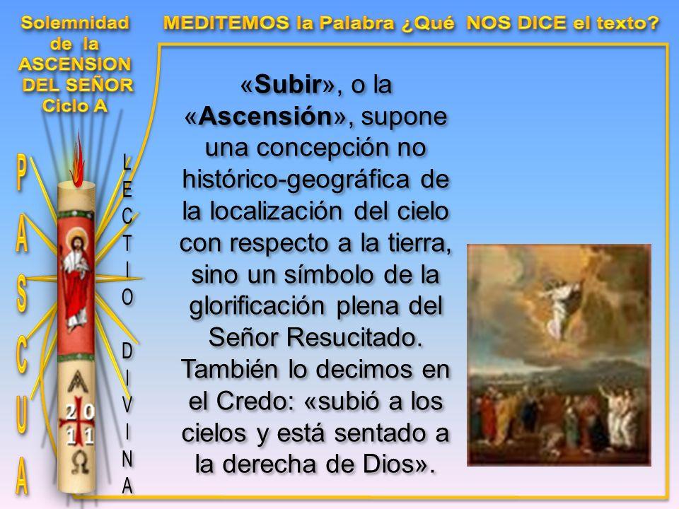 «Subir», o la «Ascensión», supone una concepción no histórico-geográfica de la localización del cielo con respecto a la tierra, sino un símbolo de la glorificación plena del Señor Resucitado.