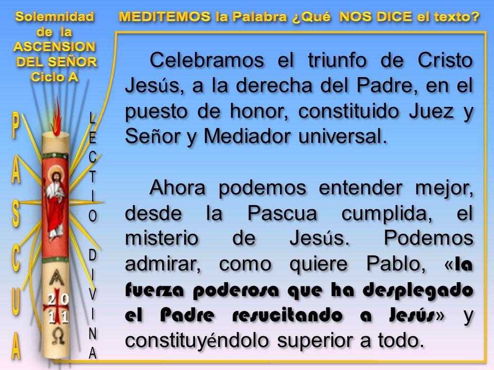 Celebramos el triunfo de Cristo Jes ú s, a la derecha del Padre, en el puesto de honor, constituido Juez y Se ñ or y Mediador universal.