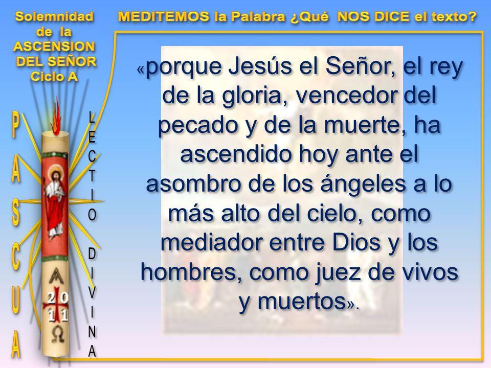 « porque Jesús el Señor, el rey de la gloria, vencedor del pecado y de la muerte, ha ascendido hoy ante el asombro de los ángeles a lo más alto del cielo, como mediador entre Dios y los hombres, como juez de vivos y muertos ».