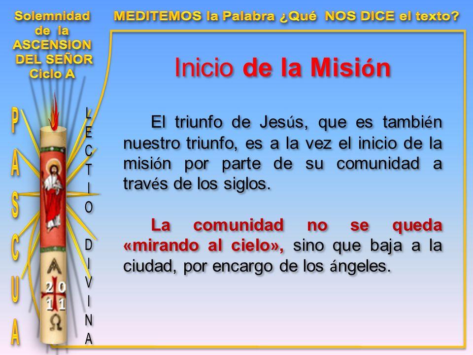 Inicio de la Misi ó n El triunfo de Jes ú s, que es tambi é n nuestro triunfo, es a la vez el inicio de la misi ó n por parte de su comunidad a trav é s de los siglos.