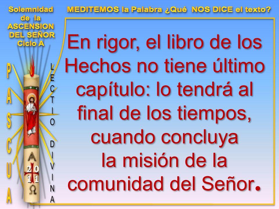 En rigor, el libro de los Hechos no tiene último capítulo: lo tendrá al final de los tiempos, cuando concluya la misión de la comunidad del Señor.