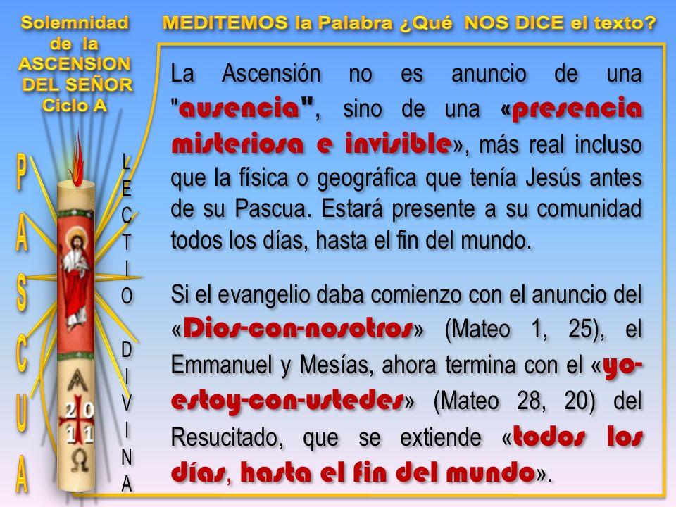 La Ascensión no es anuncio de una ausencia , sino de una «presencia misteriosa e invisible », más real incluso que la física o geográfica que tenía Jesús antes de su Pascua.