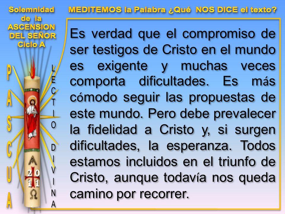 Es verdad que el compromiso de ser testigos de Cristo en el mundo es exigente y muchas veces comporta dificultades.