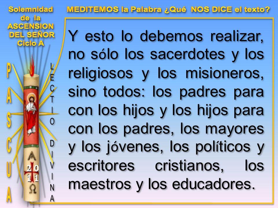 Y esto lo debemos realizar, no s ó lo los sacerdotes y los religiosos y los misioneros, sino todos: los padres para con los hijos y los hijos para con los padres, los mayores y los j ó venes, los pol í ticos y escritores cristianos, los maestros y los educadores.