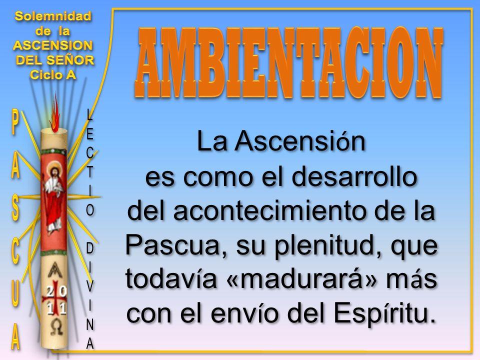 La Ascensi ó n es como el desarrollo del acontecimiento de la Pascua, su plenitud, que todav í a « madurará » m á s con el env í o del Esp í ritu.