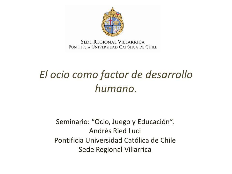 El ocio como factor de desarrollo humano. Seminario: Ocio, Juego y Educación. Andrés Ried Luci Pontificia Universidad Católica de Chile Sede Regional