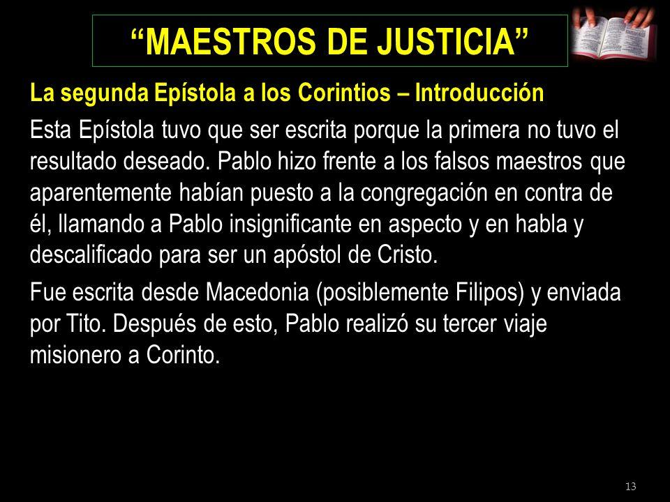 13 MAESTROS DE JUSTICIA La segunda Epístola a los Corintios – Introducción Esta Epístola tuvo que ser escrita porque la primera no tuvo el resultado d