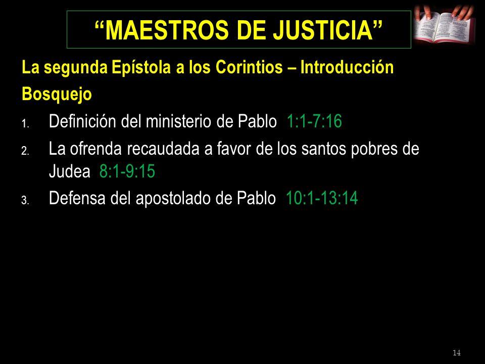 14 MAESTROS DE JUSTICIA La segunda Epístola a los Corintios – Introducción Bosquejo 1. Definición del ministerio de Pablo 1:1-7:16 2. La ofrenda recau