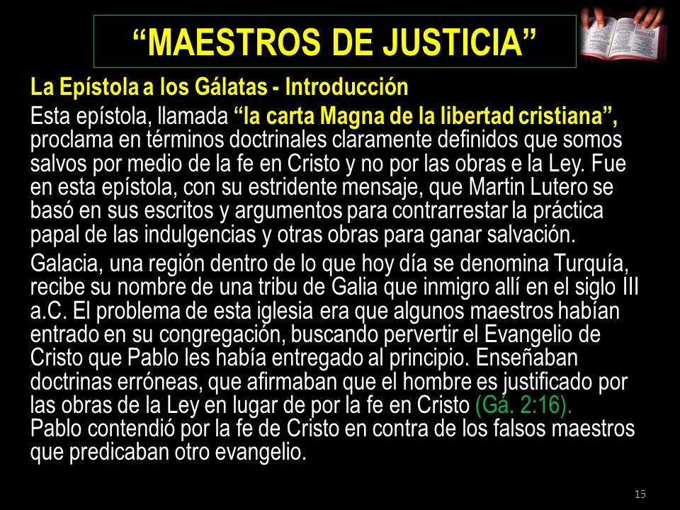 15 MAESTROS DE JUSTICIA La Epístola a los Gálatas - Introducción Esta epístola, llamada la carta Magna de la libertad cristiana, proclama en términos