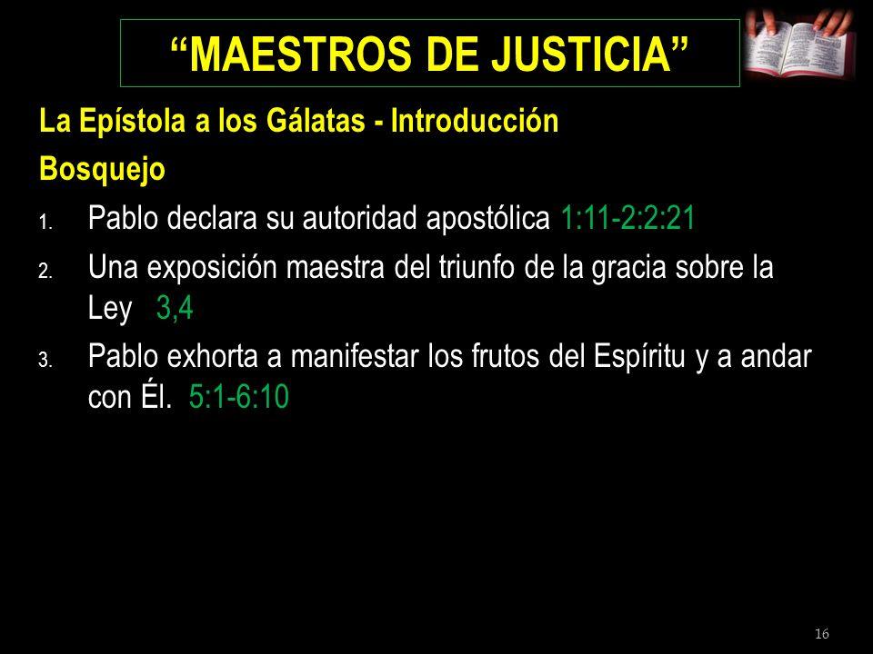 16 MAESTROS DE JUSTICIA La Epístola a los Gálatas - Introducción Bosquejo 1. Pablo declara su autoridad apostólica 1:11-2:2:21 2. Una exposición maest