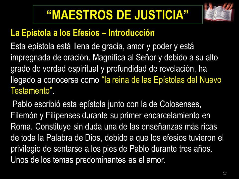 17 MAESTROS DE JUSTICIA La Epístola a los Efesios – Introducción Esta epístola está llena de gracia, amor y poder y está impregnada de oración. Magníf