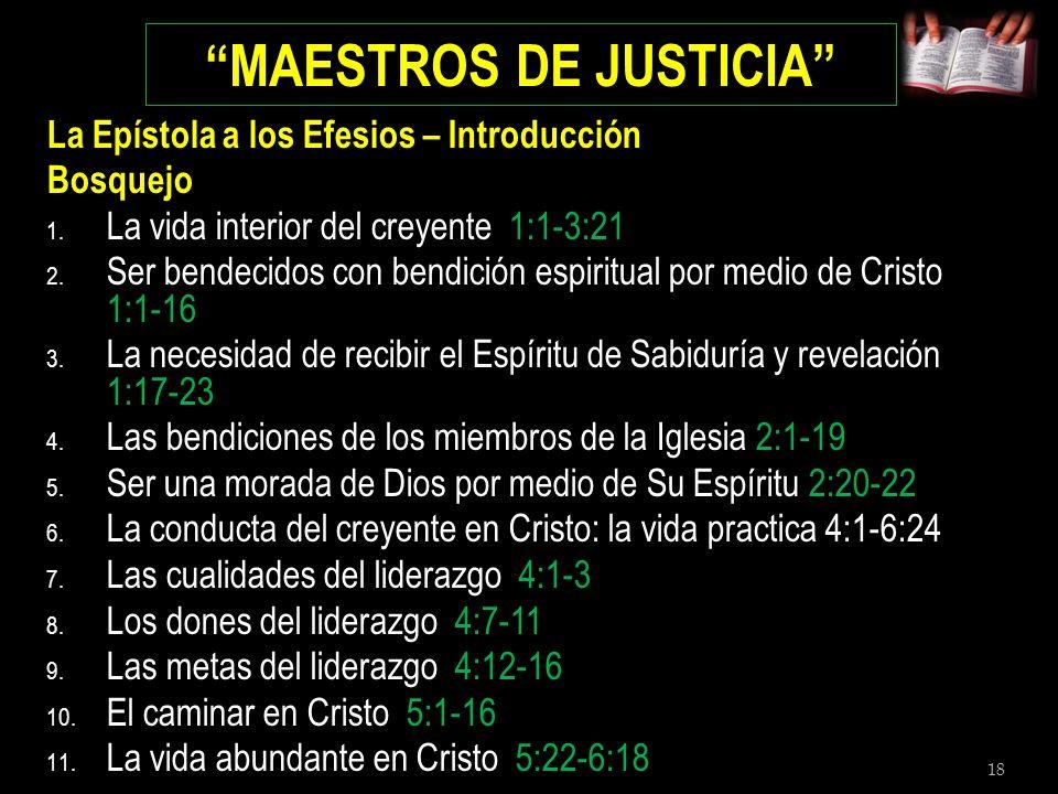 18 MAESTROS DE JUSTICIA La Epístola a los Efesios – Introducción Bosquejo 1. La vida interior del creyente 1:1-3:21 2. Ser bendecidos con bendición es