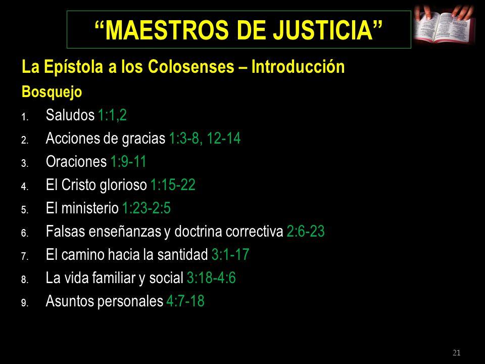 21 MAESTROS DE JUSTICIA La Epístola a los Colosenses – Introducción Bosquejo 1. Saludos 1:1,2 2. Acciones de gracias 1:3-8, 12-14 3. Oraciones 1:9-11