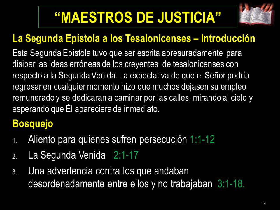 23 MAESTROS DE JUSTICIA La Segunda Epístola a los Tesalonicenses – Introducción Esta Segunda Epístola tuvo que ser escrita apresuradamente para disipa