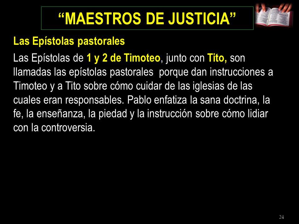 24 MAESTROS DE JUSTICIA Las Epístolas pastorales Las Epístolas de 1 y 2 de Timoteo, junto con Tito, son llamadas las epístolas pastorales porque dan i