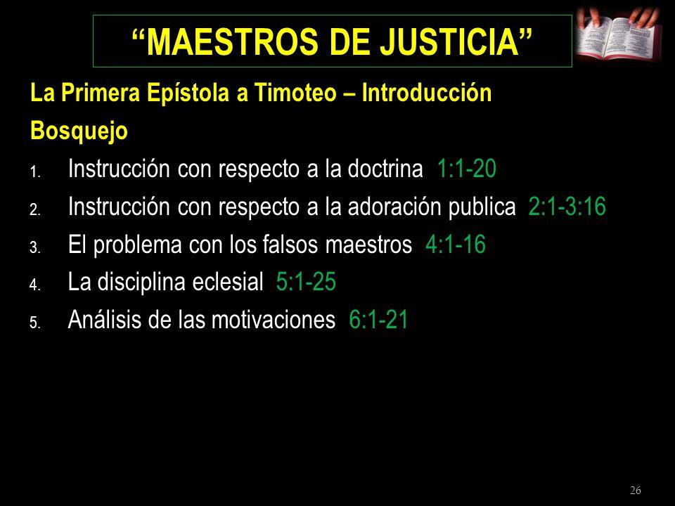 26 MAESTROS DE JUSTICIA La Primera Epístola a Timoteo – Introducción Bosquejo 1. Instrucción con respecto a la doctrina 1:1-20 2. Instrucción con resp