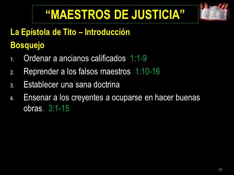 30 MAESTROS DE JUSTICIA La Epístola de Tito – Introducción Bosquejo 1. Ordenar a ancianos calificados 1:1-9 2. Reprender a los falsos maestros 1:10-16