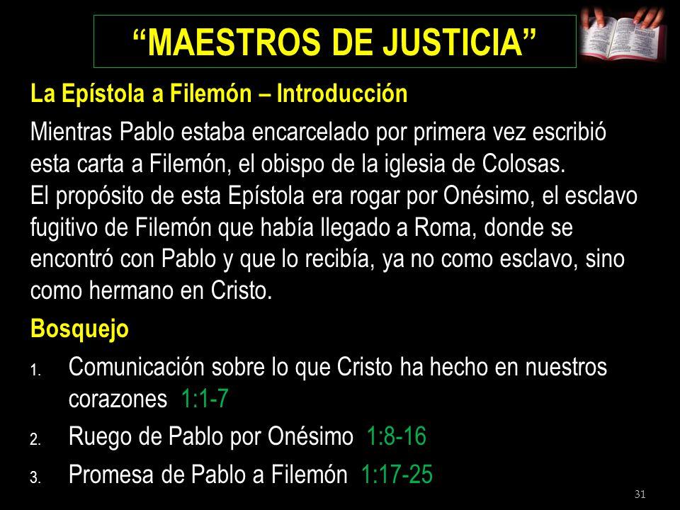 31 MAESTROS DE JUSTICIA La Epístola a Filemón – Introducción Mientras Pablo estaba encarcelado por primera vez escribió esta carta a Filemón, el obisp