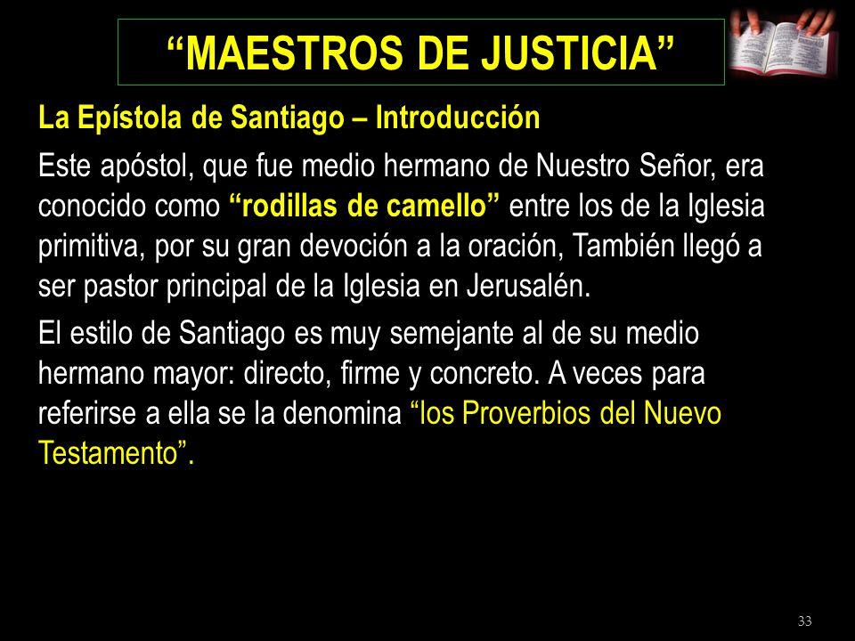 33 MAESTROS DE JUSTICIA La Epístola de Santiago – Introducción Este apóstol, que fue medio hermano de Nuestro Señor, era conocido como rodillas de cam