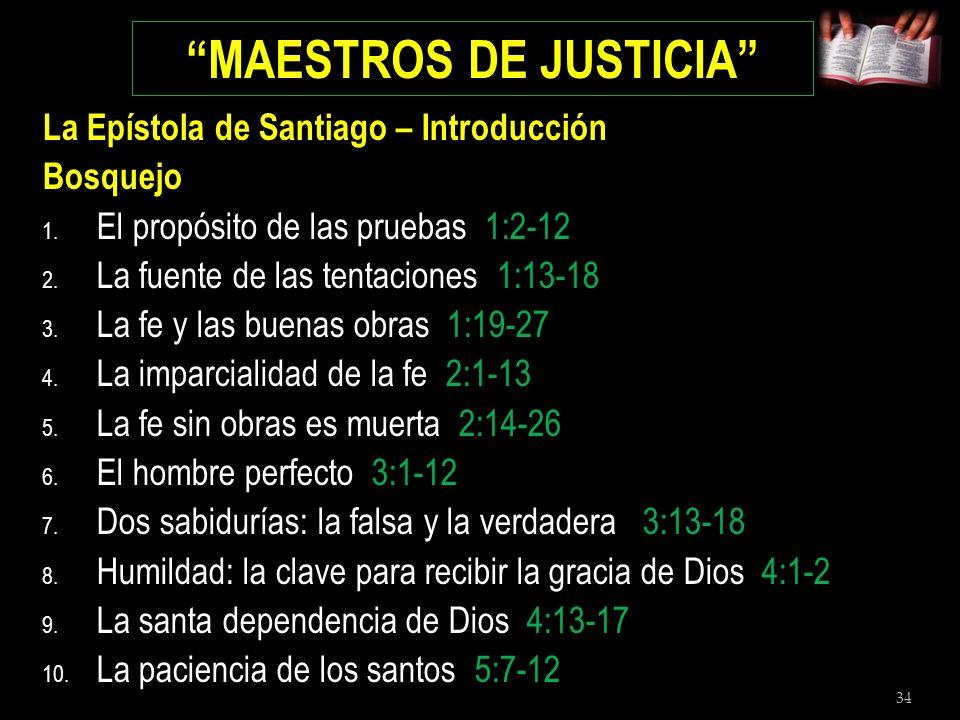 34 MAESTROS DE JUSTICIA La Epístola de Santiago – Introducción Bosquejo 1. El propósito de las pruebas 1:2-12 2. La fuente de las tentaciones 1:13-18
