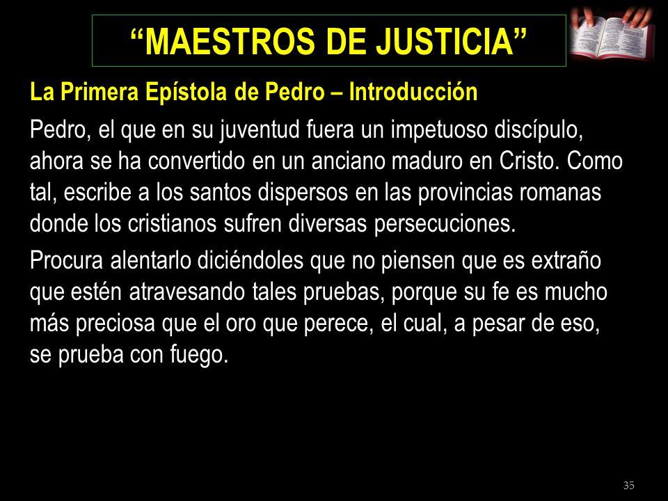 35 MAESTROS DE JUSTICIA La Primera Epístola de Pedro – Introducción Pedro, el que en su juventud fuera un impetuoso discípulo, ahora se ha convertido