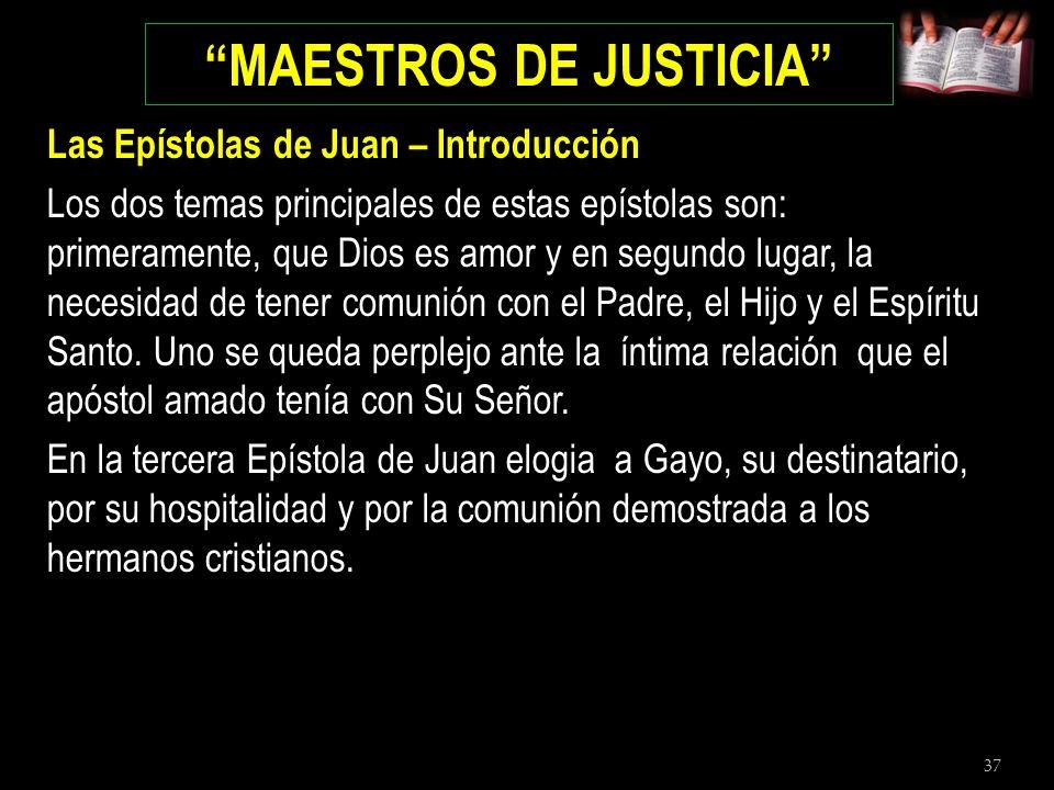 37 MAESTROS DE JUSTICIA Las Epístolas de Juan – Introducción Los dos temas principales de estas epístolas son: primeramente, que Dios es amor y en seg