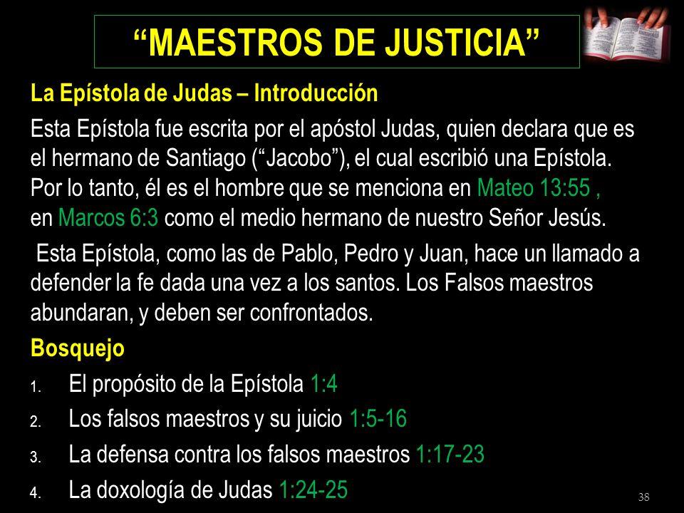 38 MAESTROS DE JUSTICIA La Epístola de Judas – Introducción Esta Epístola fue escrita por el apóstol Judas, quien declara que es el hermano de Santiag