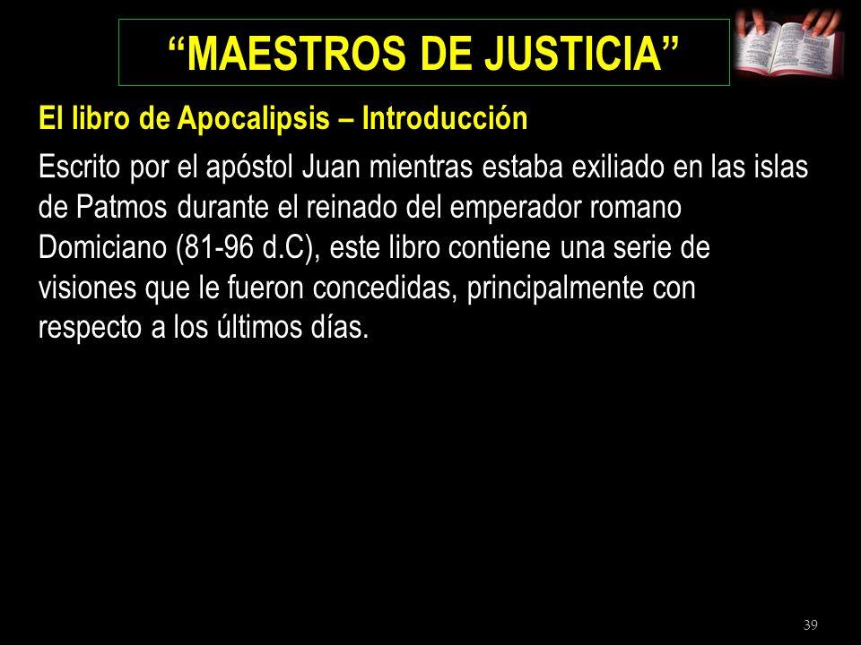 39 MAESTROS DE JUSTICIA El libro de Apocalipsis – Introducción Escrito por el apóstol Juan mientras estaba exiliado en las islas de Patmos durante el