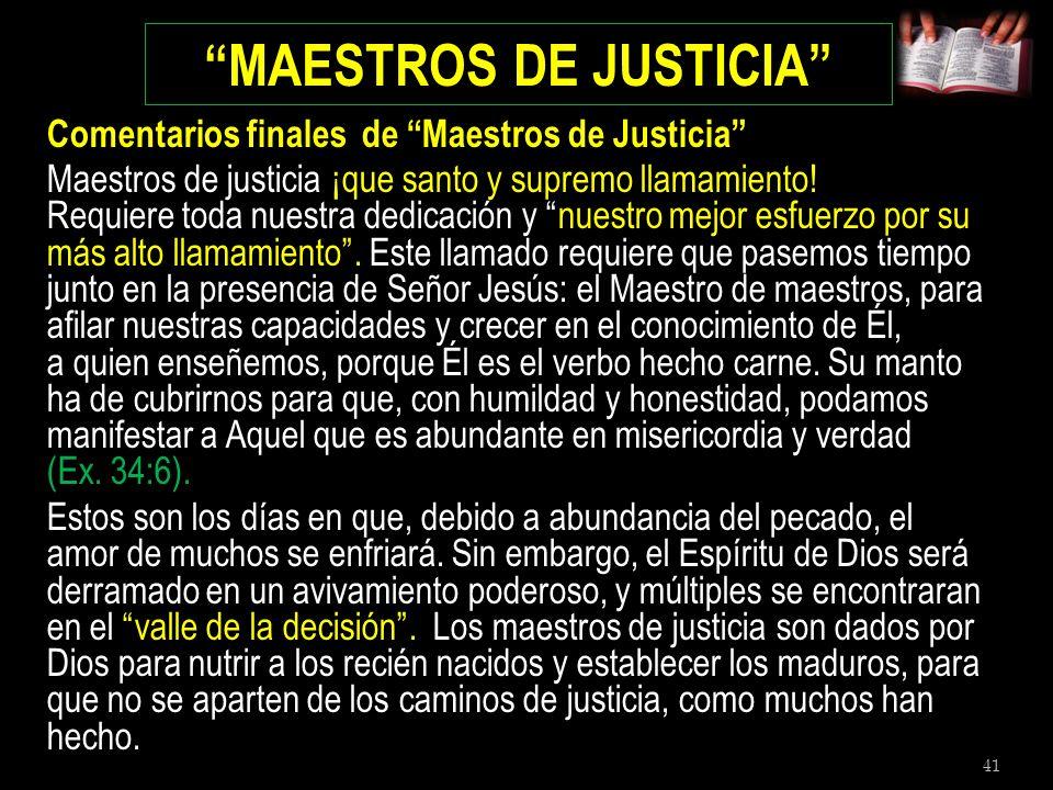 41 MAESTROS DE JUSTICIA Comentarios finales de Maestros de Justicia Maestros de justicia ¡que santo y supremo llamamiento! Requiere toda nuestra dedic