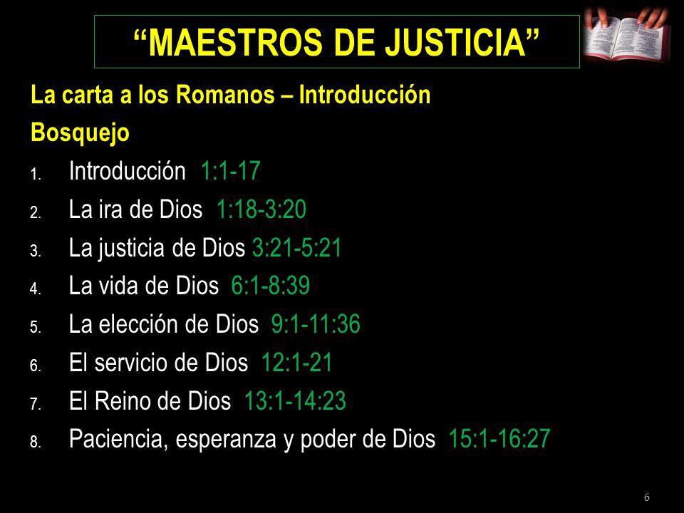 6 MAESTROS DE JUSTICIA La carta a los Romanos – Introducción Bosquejo 1. Introducción 1:1-17 2. La ira de Dios 1:18-3:20 3. La justicia de Dios 3:21-5