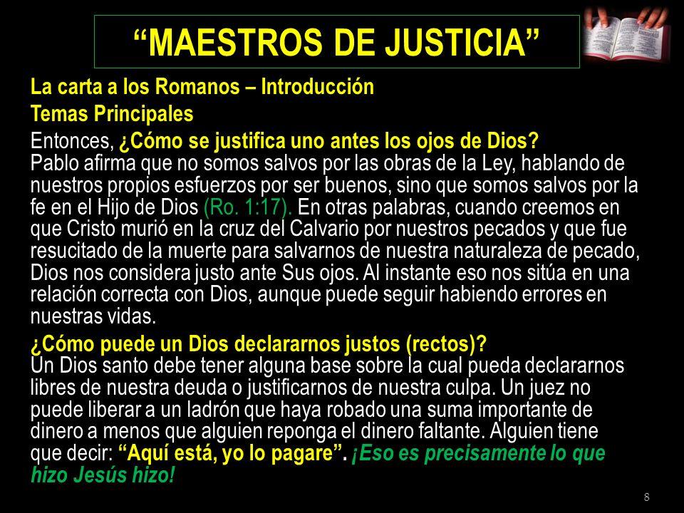 8 MAESTROS DE JUSTICIA La carta a los Romanos – Introducción Temas Principales Entonces, ¿Cómo se justifica uno antes los ojos de Dios? Pablo afirma q