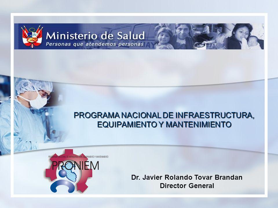 PROGRAMA NACIONAL DE INFRAESTRUCTURA, EQUIPAMIENTO Y MANTENIMIENTO Dr. Javier Rolando Tovar Brandan Director General