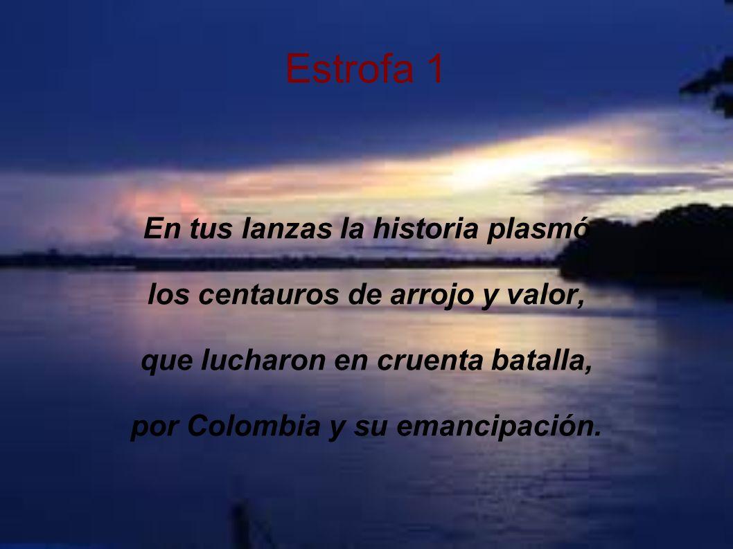 Estrofa 1 En tus lanzas la historia plasmó los centauros de arrojo y valor, que lucharon en cruenta batalla, por Colombia y su emancipación.