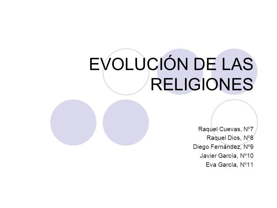 EVOLUCIÓN DE LAS RELIGIONES Raquel Cuevas, Nº7 Raquel Dios, Nº8 Diego Fernández, Nº9 Javier García, Nº10 Eva García, Nº11