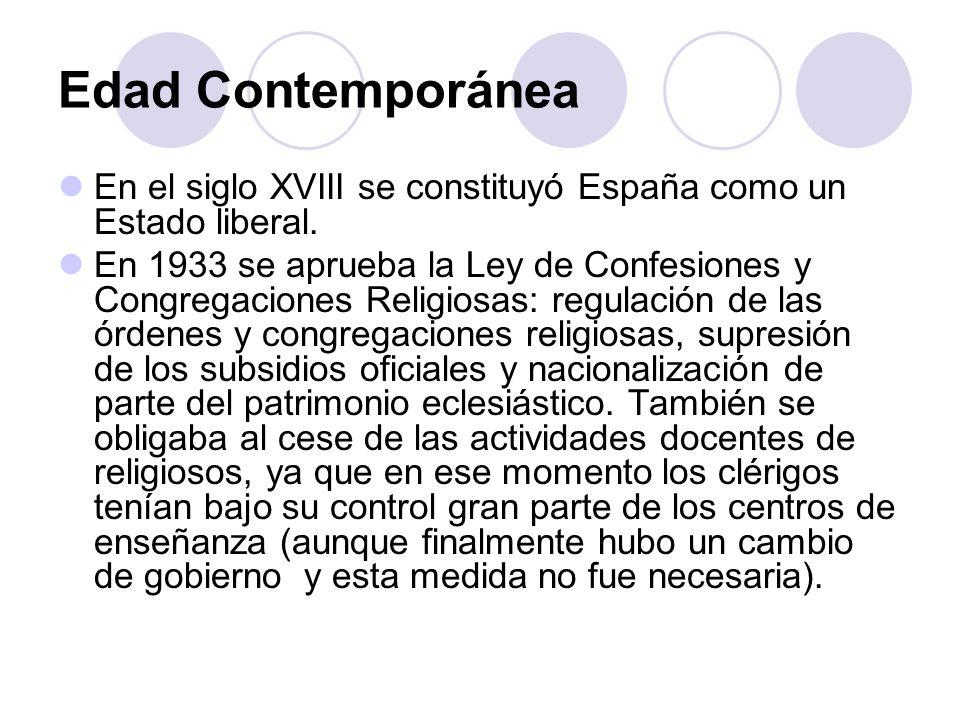 Edad Contemporánea En el siglo XVIII se constituyó España como un Estado liberal. En 1933 se aprueba la Ley de Confesiones y Congregaciones Religiosas