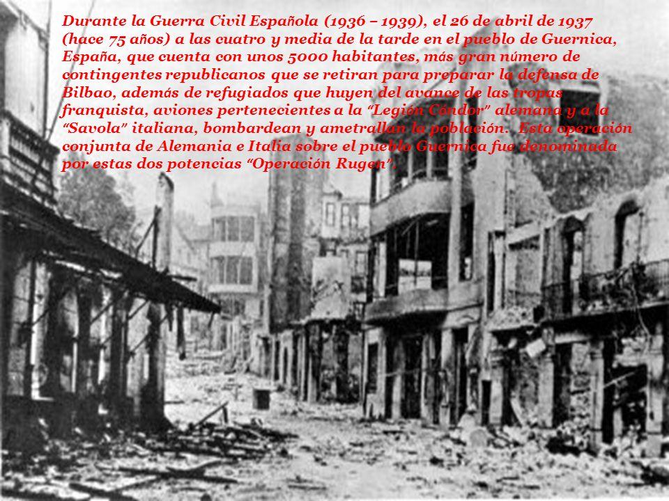 Durante la Guerra Civil Espa ñ ola (1936 – 1939), el 26 de abril de 1937 (hace 75 a ñ os) a las cuatro y media de la tarde en el pueblo de Guernica, E