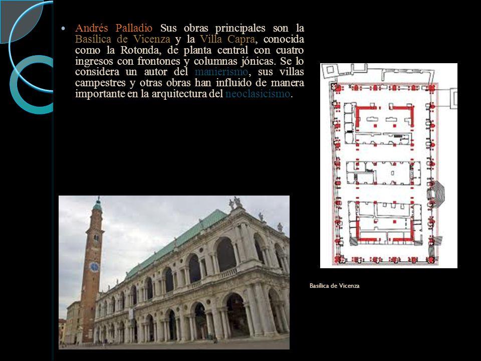 Andrés Palladio Sus obras principales son la Basílica de Vicenza y la Villa Capra, conocida como la Rotonda, de planta central con cuatro ingresos con frontones y columnas jónicas.