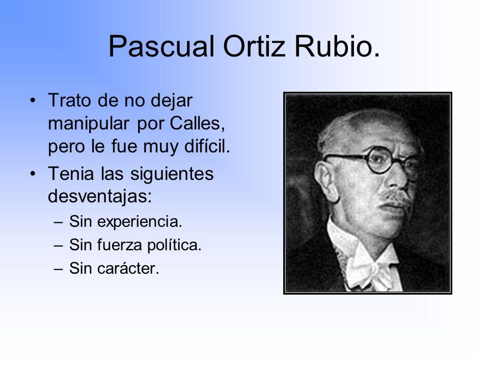 Maximato Pascual Ortiz Rubio.Trato de no dejar manipular por Calles, pero le fue muy difícil.
